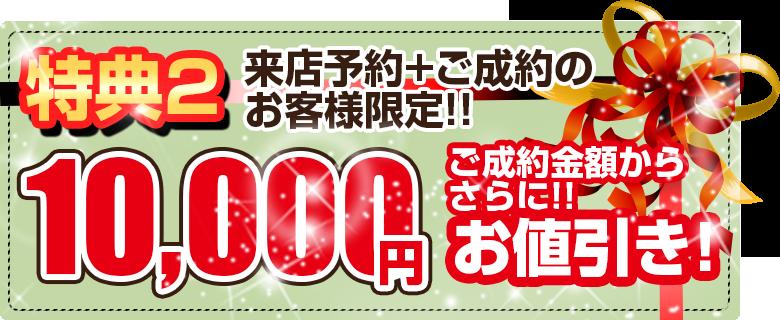 特典2ご成約のお客様には、ご成約金額から10,000円現金値引き!